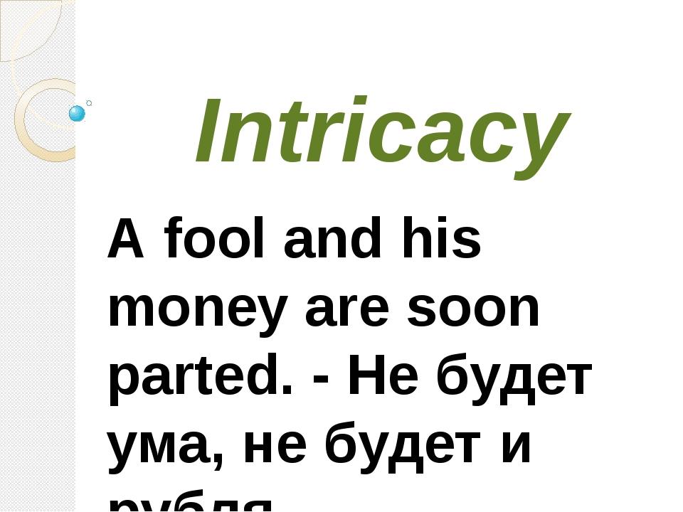 Intricacy А fool and his monеу are soon parted. - Не будет ума, не будет и ру...