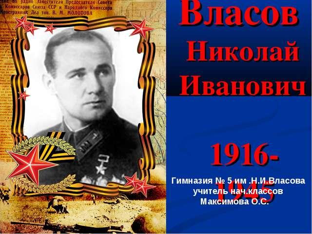 Власов Николай Иванович 1916-1945 Гимназия № 5 им .Н.И.Власова учитель нач.кл...