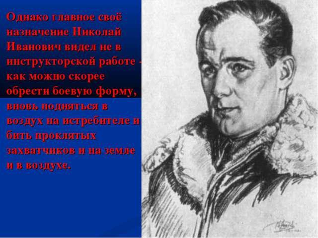 Однако главное своё назначение Николай Иванович видел не в инструкторской раб...
