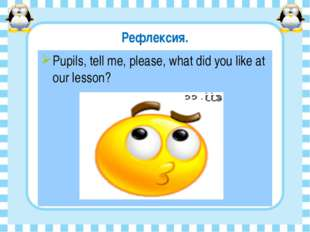 Рефлексия. Pupils, tell me, please, what did you like at our lesson?
