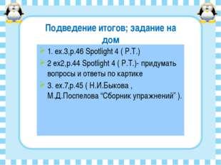 Подведение итогов; задание на дом 1. ex.3,p.46 Spotlight 4 ( Р.Т.) 2 ex2,p.44