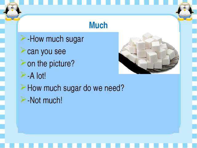 Much -How much sugar can you see on the picture? -A lot! How much sugar do we...