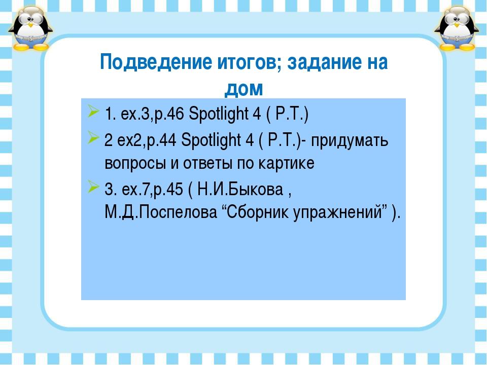 Подведение итогов; задание на дом 1. ex.3,p.46 Spotlight 4 ( Р.Т.) 2 ex2,p.44...