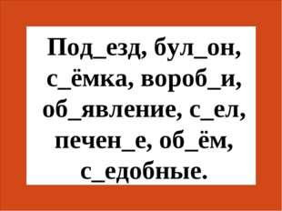 Под_езд, бул_он, с_ёмка, вороб_и, об_явление, с_ел, печен_е, об_ём, с_едобные.