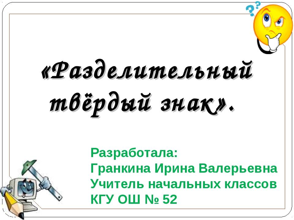 «Разделительный твёрдый знак». Разработала: Гранкина Ирина Валерьевна Учитель...