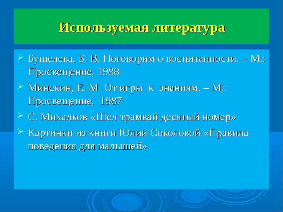 Используемая литература Бушелева, Б. В. Поговорим о воспитанности. – М.: Прос...