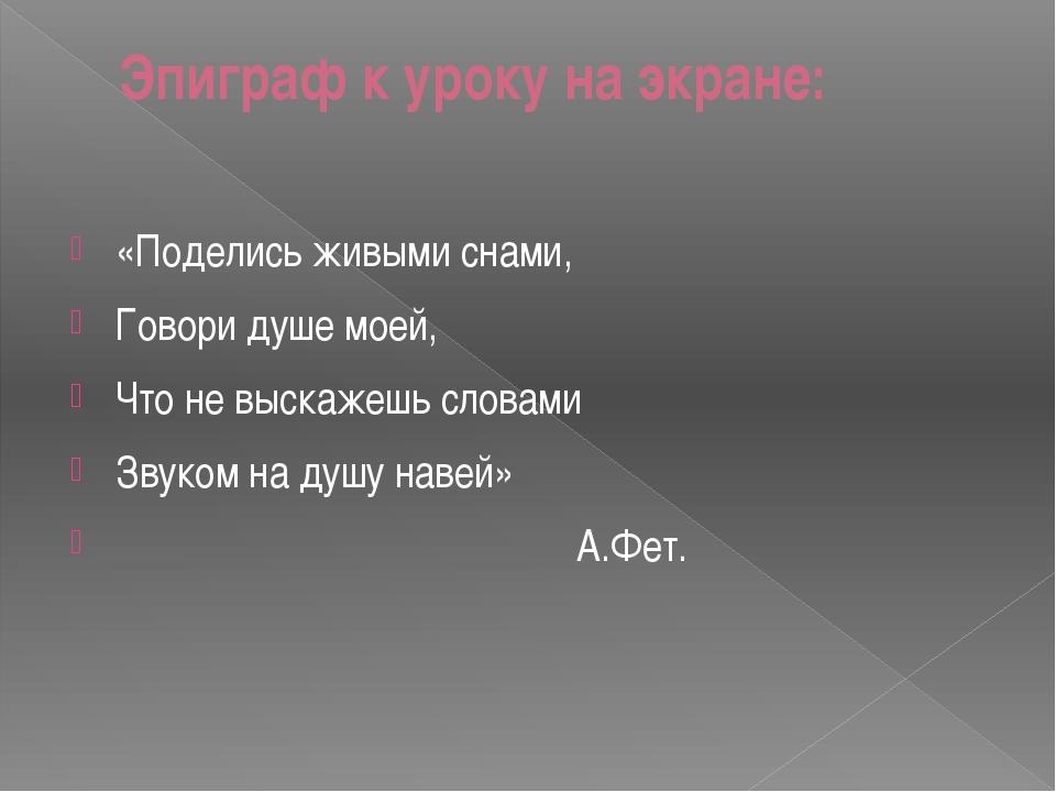 Эпиграф к уроку на экране: «Поделись живыми снами, Говори душе моей, Что не в...