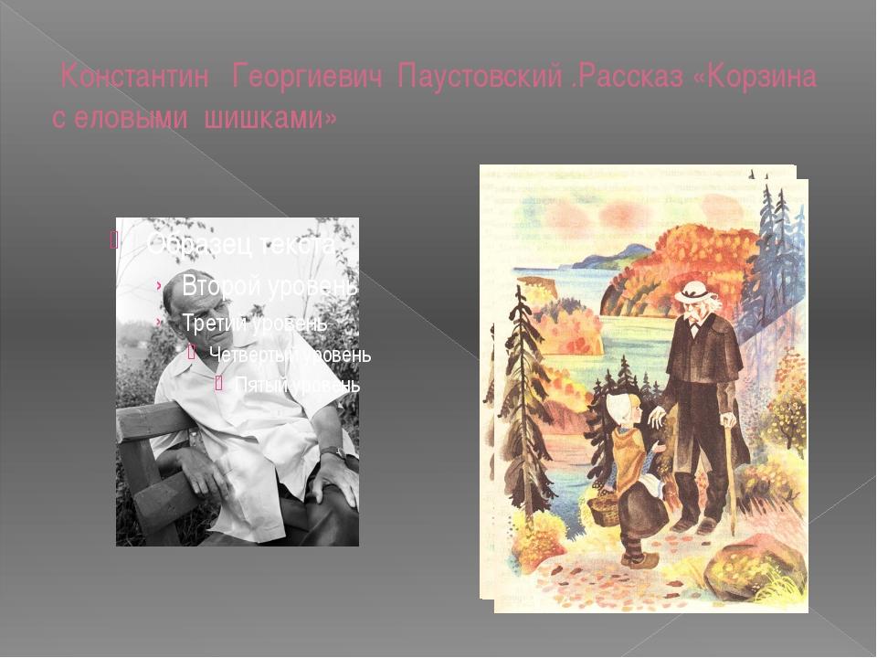 Константин Георгиевич Паустовский .Рассказ «Корзина с еловыми шишками»