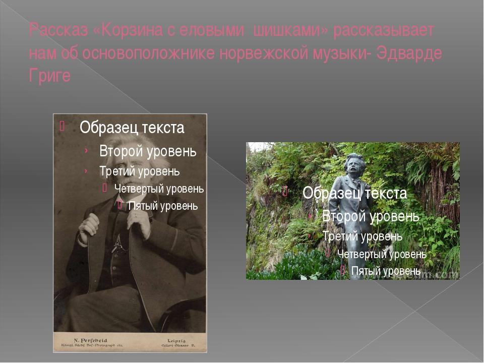 Рассказ «Корзина с еловыми шишками» рассказывает нам об основоположнике норве...