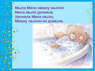 Мыла Мила мишку мылом Мила мыло уронила. Уронила Мила мыло, Мишку мылом не до