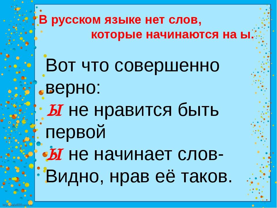 В русском языке нет слов, которые начинаются на ы. Вот что совершенно верно:...