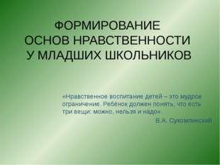 ФОРМИРОВАНИЕ ОСНОВ НРАВСТВЕННОСТИ У МЛАДШИХ ШКОЛЬНИКОВ «Нравственное воспитан