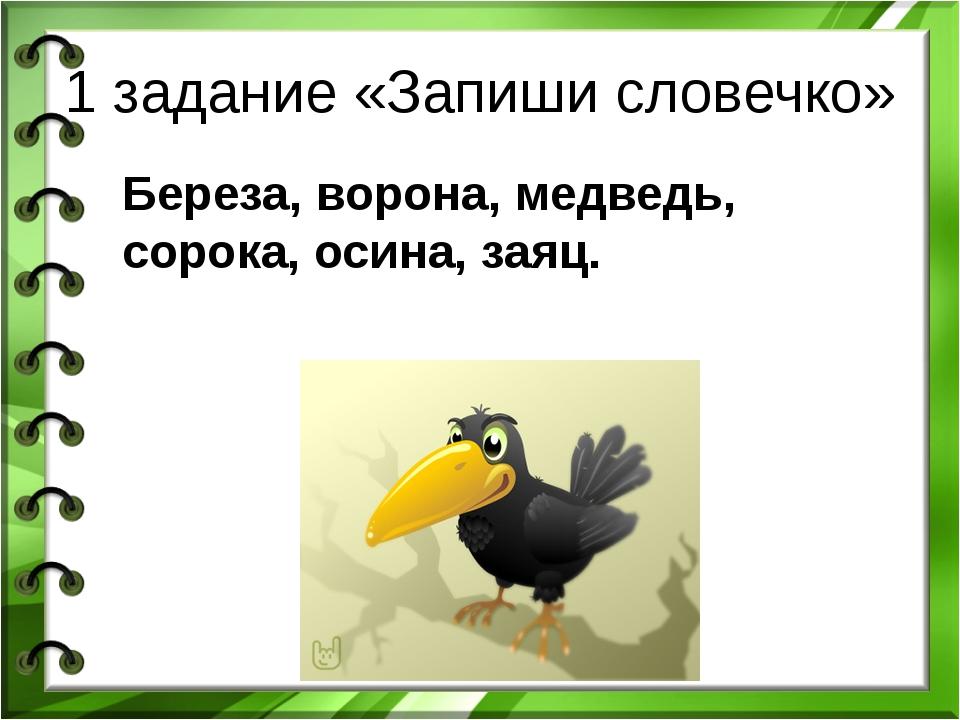 1 задание «Запиши словечко» Береза, ворона, медведь, сорока, осина, заяц.