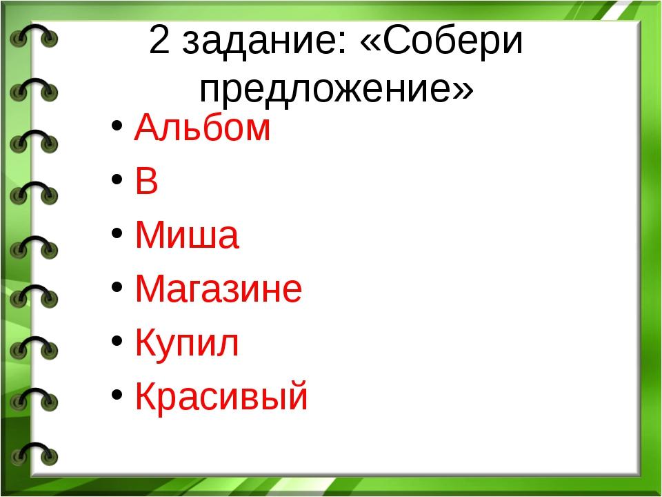 2 задание: «Собери предложение» Альбом В Миша Магазине Купил Красивый