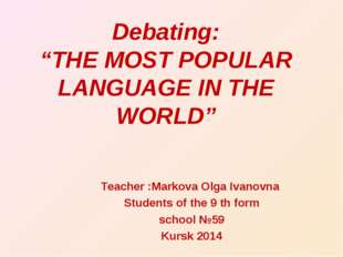 "Debating: ""THE MOST POPULAR LANGUAGE IN THE WORLD"" Teacher :Markova Olga Ivan"