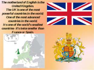 The motherland of English is the United Kingdom. The UK is one of the most po