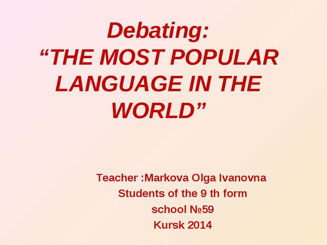 "Debating: ""THE MOST POPULAR LANGUAGE IN THE WORLD"" Teacher :Markova Olga Ivan..."