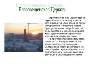 . Строительство этой церкви идёт на берегу Кокшаги. За основу проекта взят зн