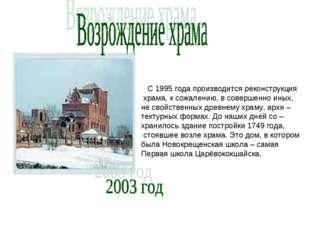. С 1995 года производится реконструкция храма, к сожалению, в совершенно ины