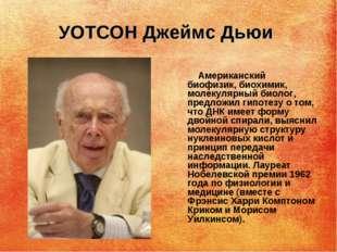 УОТСОН Джеймс Дьюи Американский биофизик, биохимик, молекулярный биолог, пред