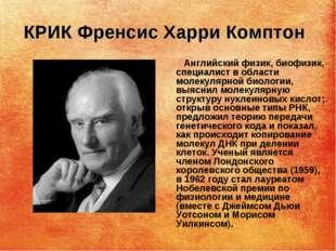 КРИК Френсис Харри Комптон Английский физик, биофизик, специалист в области м