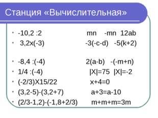 Станция «Вычислительная» -10,2 :2 mn -mn 12ab 3,2x(-3) -3(-c-d) -5(k+2) -8,4