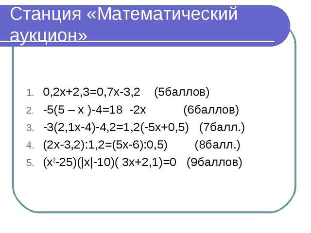Станция «Математический аукцион» 0,2x+2,3=0,7x-3,2 (5баллов) -5(5 – x )-4=18...