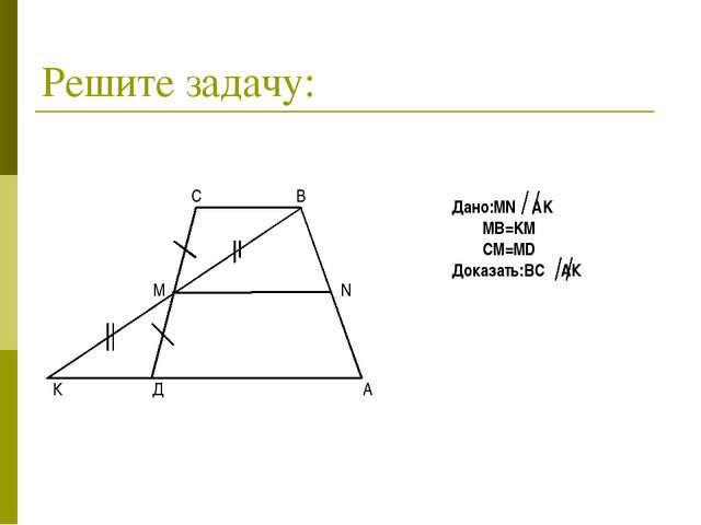 Решите задачу: Дано:MN AK MB=KM CM=MD Доказать:BC АК