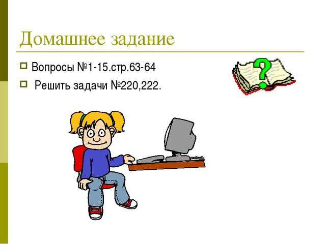 Домашнее задание Вопросы №1-15.стр.63-64 Решить задачи №220,222.