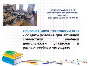 Основная идея технологии КСО - создать условия для активной совместной учебн