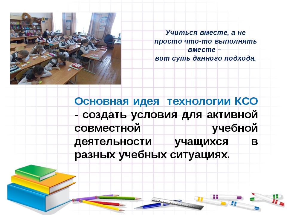 Основная идея технологии КСО - создать условия для активной совместной учебн...