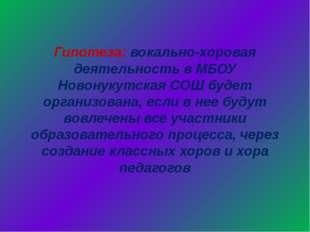 Гипотеза: вокально-хоровая деятельность в МБОУ Новонукутская СОШ будет органи