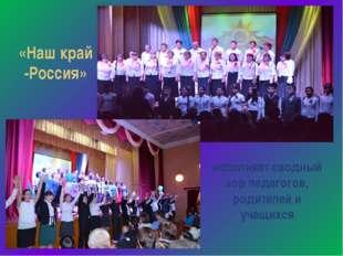 исполняет сводный хор педагогов, родителей и учащихся «Наш край -Россия»
