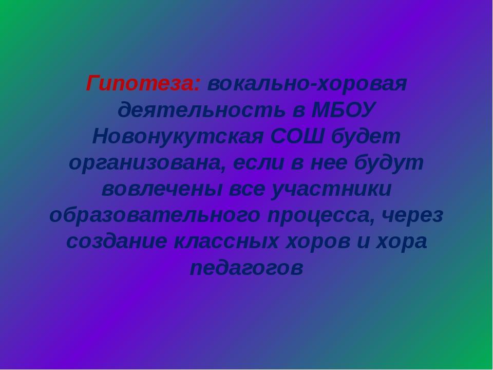 Гипотеза: вокально-хоровая деятельность в МБОУ Новонукутская СОШ будет органи...