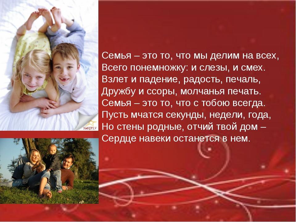Семья – это то, что мы делим на всех, Всего понемножку: и слезы, и смех. Взле...