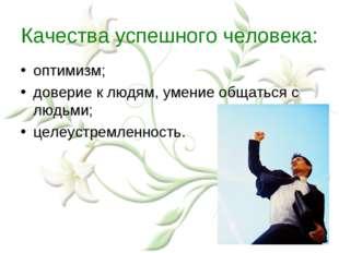 Качества успешного человека: оптимизм; доверие к людям, умение общаться с люд