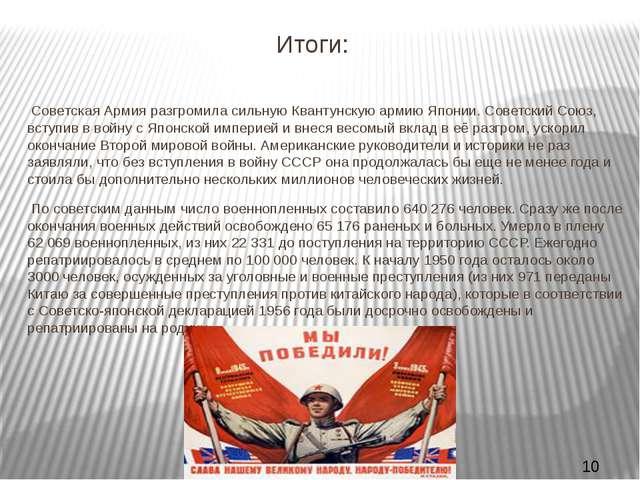 Итоги: Советская Армия разгромила сильную Квантунскую армию Японии. Советский...