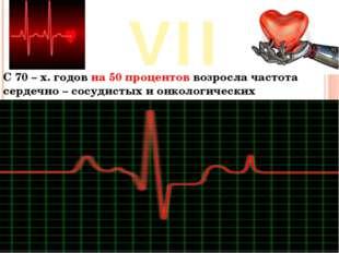 VII С 70 – х. годов на 50 процентов возросла частота сердечно – сосудистых и