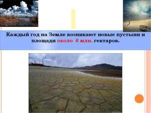 I Каждый год на Земле возникают новые пустыни и площади около 6 млн. гектаров.