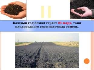 II Каждый год Земля теряет 26 млрд. тонн плодородного слоя пахотных земель.