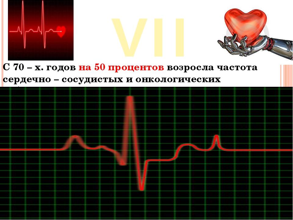 VII С 70 – х. годов на 50 процентов возросла частота сердечно – сосудистых и...