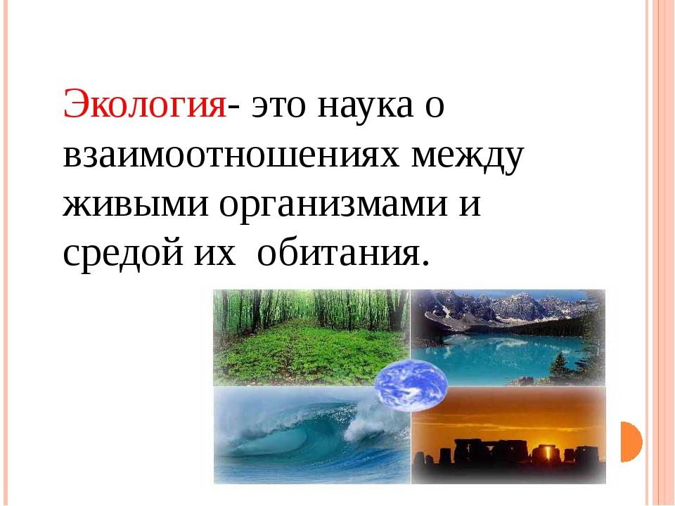 Экология- это наука о взаимоотношениях между живыми организмами и средой их о...