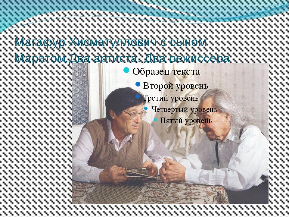Магафур Хисматуллович с сыном Маратом.Два артиста. Два режиссера