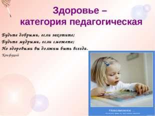 Здоровье – категория педагогическая Будьте добрыми, если захотите; Будьте м