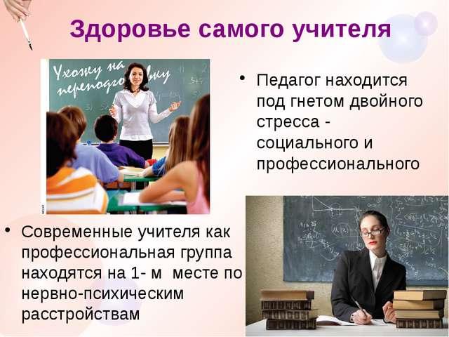 Здоровье самого учителя Современные учителя как профессиональная группа наход...