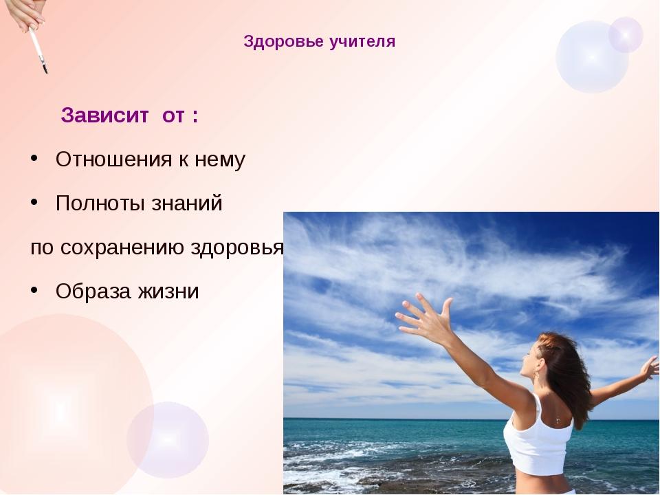 Здоровье учителя Зависит от : Отношения к нему Полноты знаний по сохранению...