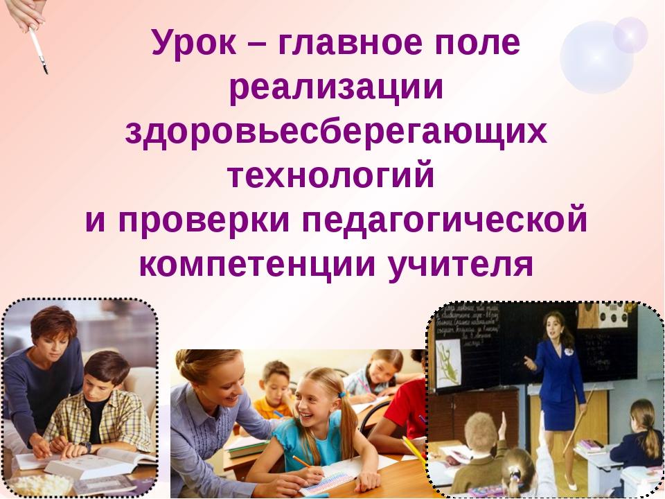 Урок – главное поле реализации здоровьесберегающих технологий и проверки педа...