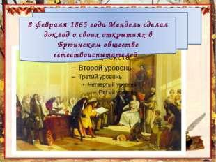 8 февраля 1865 года Мендель сделал доклад о своих открытиях в Брюннском обще