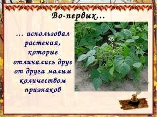 Во-первых… … использовал растения, которые отличались друг от друга малым кол