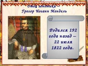 Отец генетики – Грегор Иоганн Мендель Родился 192 года назад – 22 июля 1822 г